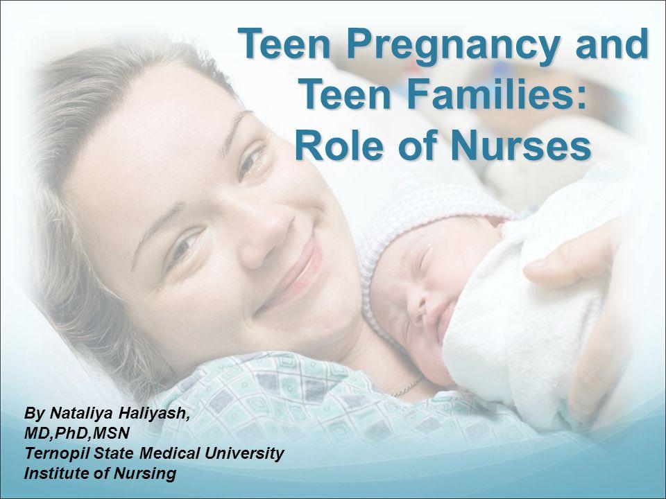 Teen Pregnancy and Teen Families: Role of Nurses By Nataliya Haliyash, MD,PhD,MSN Ternopil State Medical University Institute of Nursing
