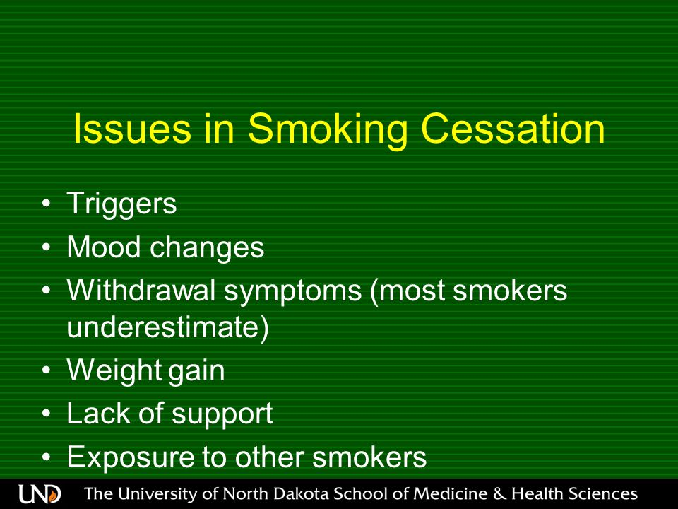 Issues in Smoking Cessation Triggers Mood changes Withdrawal symptoms (most smokers underestimate) Weight gain Lack of support Exposure to other smokers