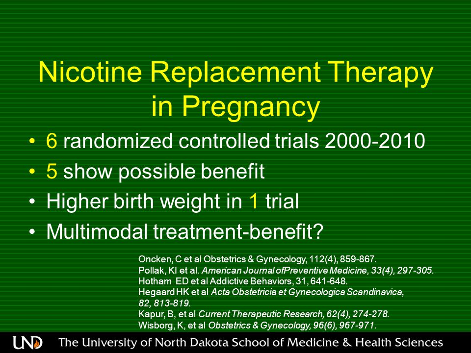 Nicotine Replacement Therapy in Pregnancy 6 randomized controlled trials 2000-2010 5 show possible benefit Higher birth weight in 1 trial Multimodal treatment-benefit.