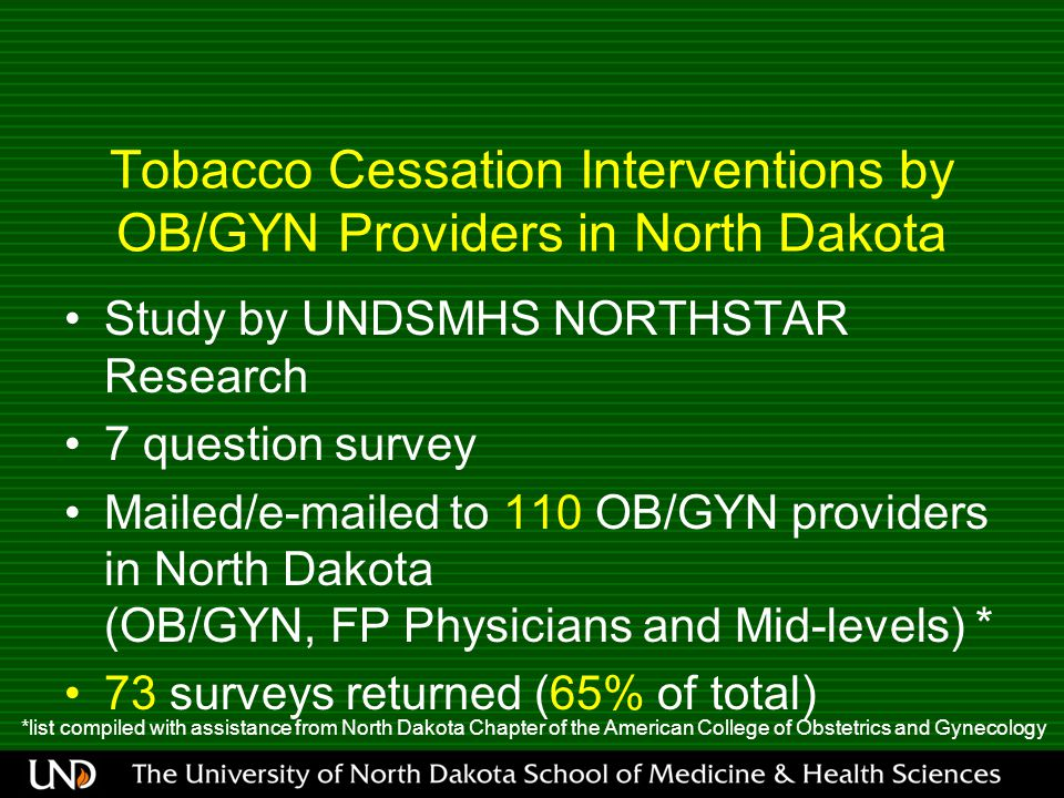 Tobacco Cessation Interventions by OB/GYN Providers in North Dakota Study by UNDSMHS NORTHSTAR Research 7 question survey Mailed/e-mailed to 110 OB/GYN providers in North Dakota (OB/GYN, FP Physicians and Mid-levels) * 73 surveys returned (65% of total) *list compiled with assistance from North Dakota Chapter of the American College of Obstetrics and Gynecology