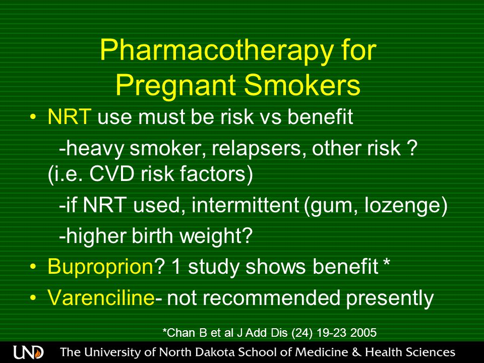 Pharmacotherapy for Pregnant Smokers NRT use must be risk vs benefit -heavy smoker, relapsers, other risk .