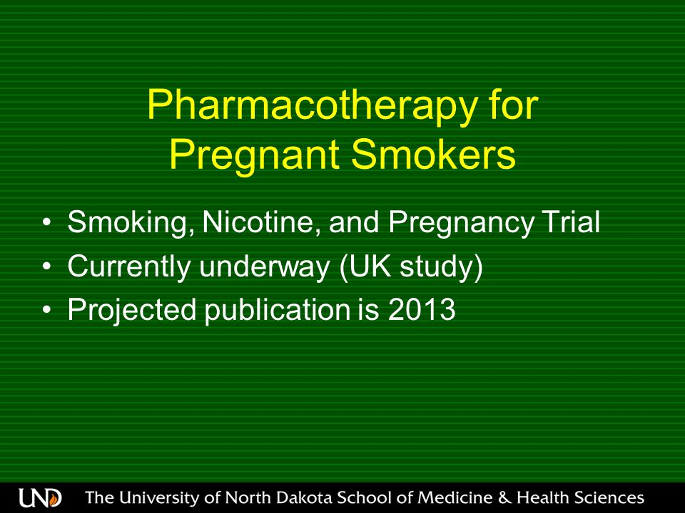 Pharmacotherapy for Pregnant Smokers Smoking, Nicotine, and Pregnancy Trial Currently underway (UK study) Projected publication is 2013