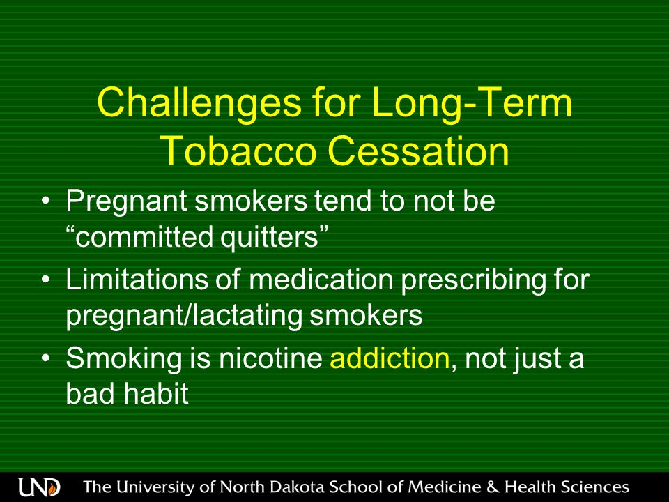 Challenges for Long-Term Tobacco Cessation Pregnant smokers tend to not be committed quitters Limitations of medication prescribing for pregnant/lactating smokers Smoking is nicotine addiction, not just a bad habit