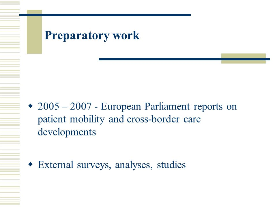 Preparatory work  2005 – 2007 - European Parliament reports on patient mobility and cross-border care developments  External surveys, analyses, studies