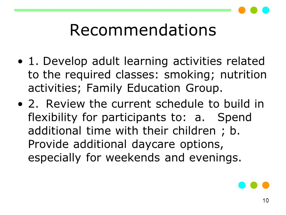 10 Recommendations 1. Develop adult learning activities related to the required classes: smoking; nutrition activities; Family Education Group. 2.Revi