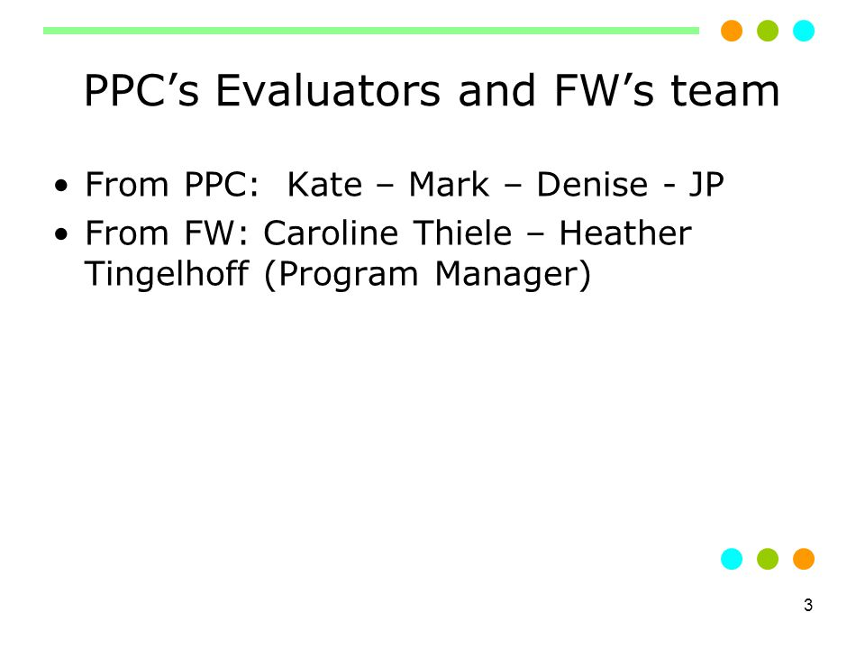 3 PPC's Evaluators and FW's team From PPC: Kate – Mark – Denise - JP From FW: Caroline Thiele – Heather Tingelhoff (Program Manager)
