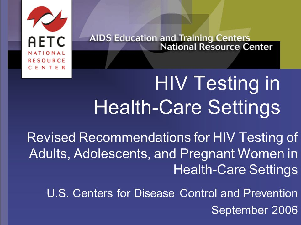 1/07 Consent and Pretest Information  Opt-out screening: HIV testing will be performed unless patient declines  Patient should be notified (orally or in writing) about HIV testing; information should include explanation of HIV infection, meaning of + and – results  Patient should be offered the opportunity to ask questions  Patient permitted to decline testing  Consent should be incorporated into patient's general informed consent for medical care, as for other screening or diagnostic tests  Separate consent for HIV testing not recommended