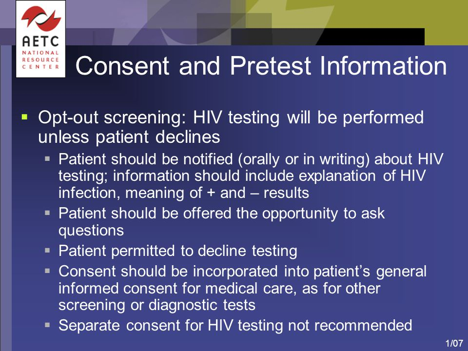 1/07 Consent and Pretest Information  Opt-out screening: HIV testing will be performed unless patient declines  Patient should be notified (orally o
