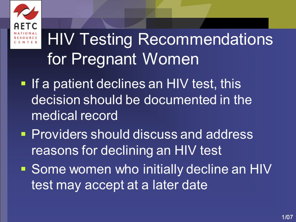 1/07 HIV Testing Recommendations for Pregnant Women  If a patient declines an HIV test, this decision should be documented in the medical record  Pr