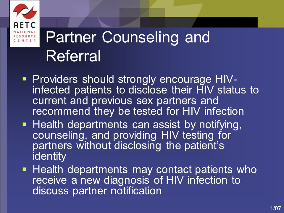 1/07 Partner Counseling and Referral  Providers should strongly encourage HIV- infected patients to disclose their HIV status to current and previous