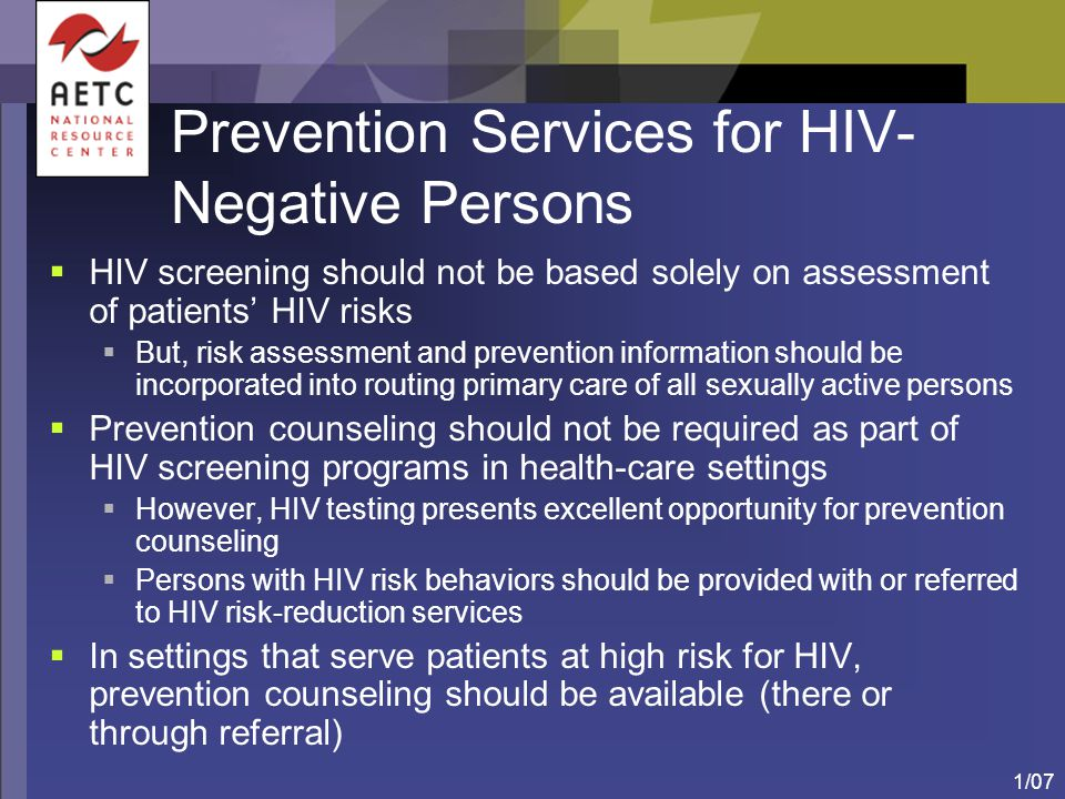 1/07 Prevention Services for HIV- Negative Persons  HIV screening should not be based solely on assessment of patients' HIV risks  But, risk assessm