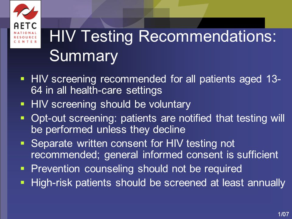 1/07 HIV Testing Recommendations: Summary  HIV screening recommended for all patients aged 13- 64 in all health-care settings  HIV screening should