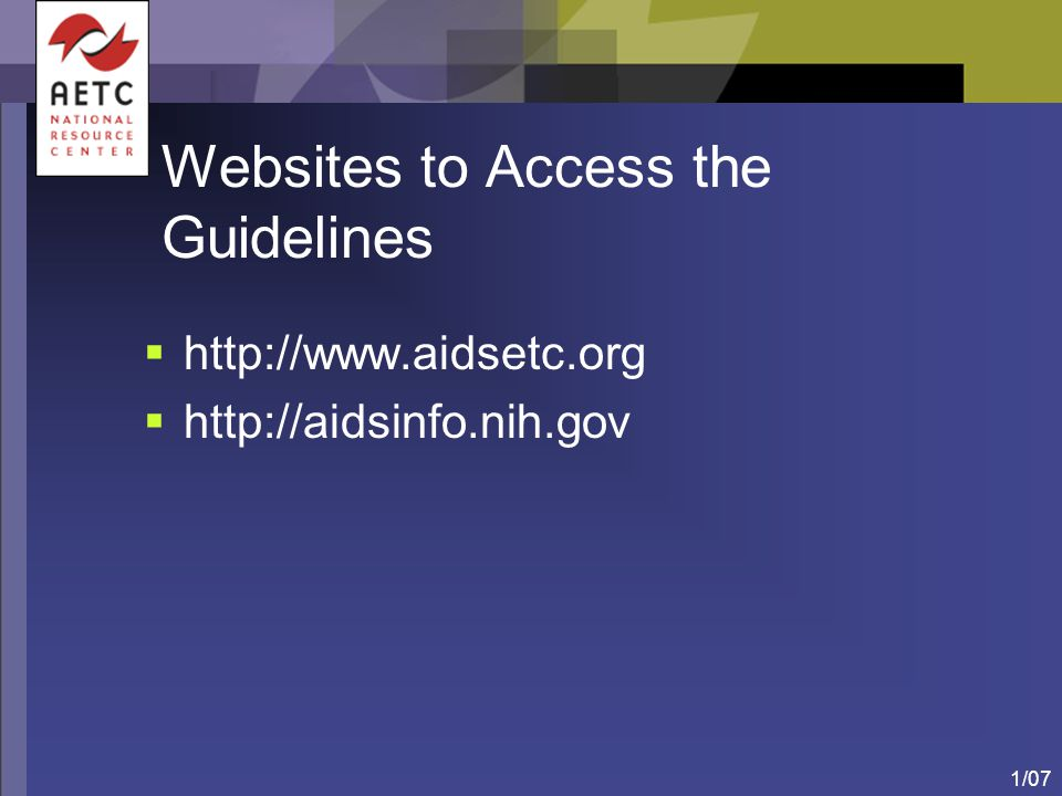 1/07 Websites to Access the Guidelines  http://www.aidsetc.org  http://aidsinfo.nih.gov