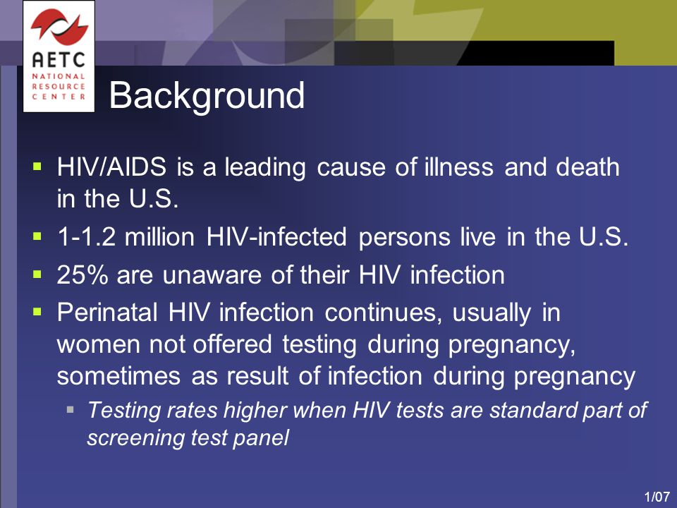 1/07 Background  HIV/AIDS is a leading cause of illness and death in the U.S.  1-1.2 million HIV-infected persons live in the U.S.  25% are unaware