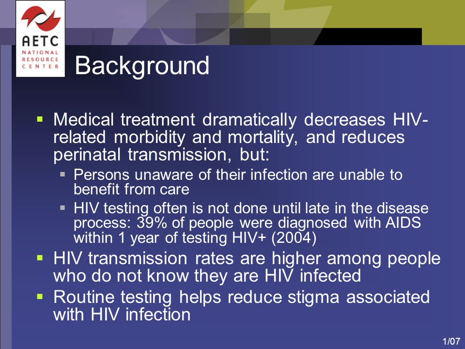 1/07 HIV Testing Recommendations: Objectives  Increase HIV screening in health-care settings  Foster earlier detection of HIV infection  Identify and counsel persons with unrecognized HIV infection  Link HIV-infected persons to clinical and prevention services  Further reduce perinatal HIV transmission