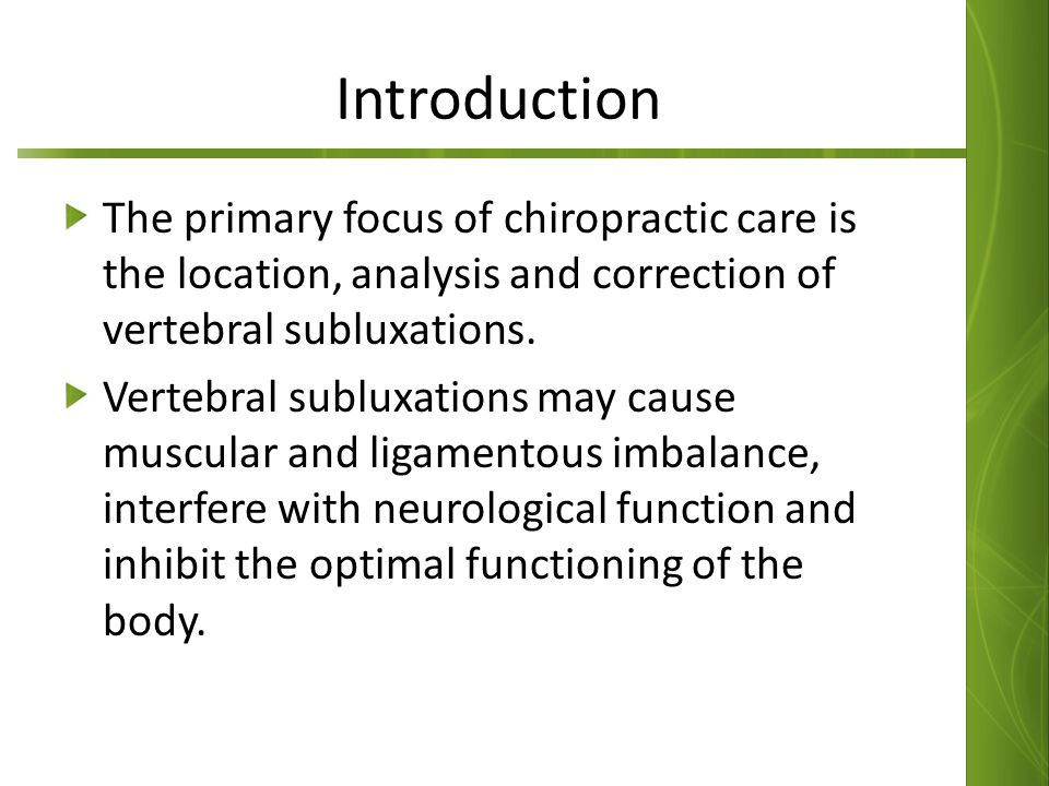 Introduction The primary focus of chiropractic care is the location, analysis and correction of vertebral subluxations. Vertebral subluxations may cau