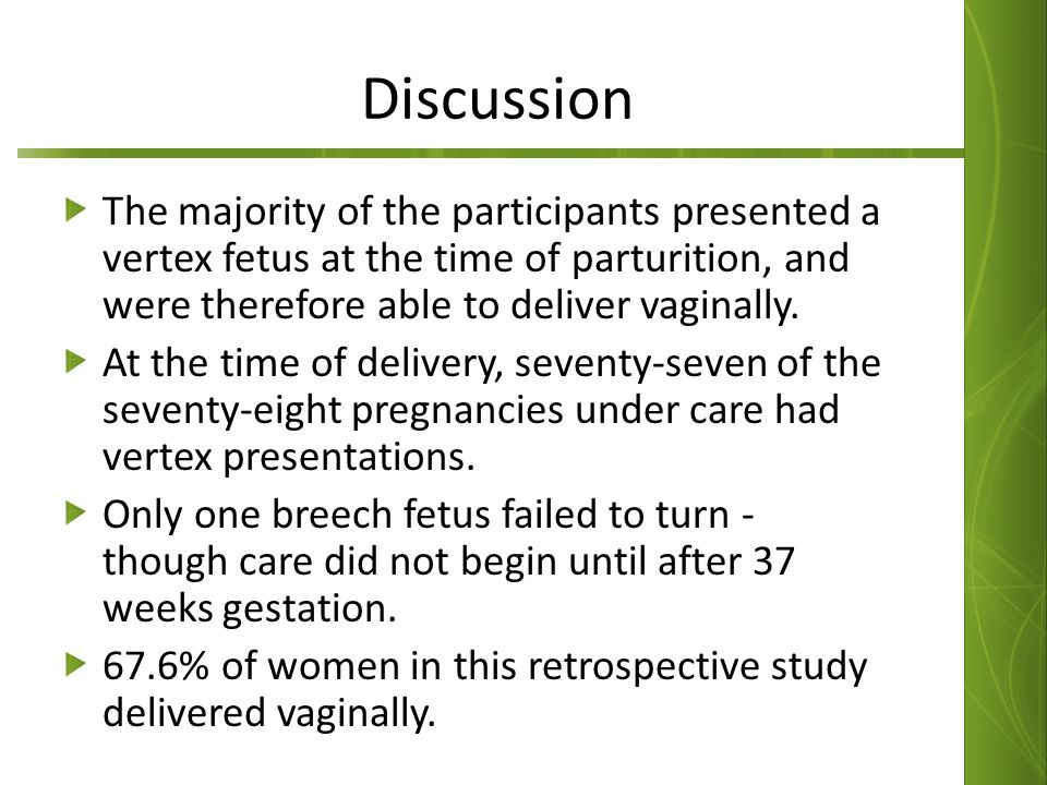 Discussion The majority of the participants presented a vertex fetus at the time of parturition, and were therefore able to deliver vaginally. At the