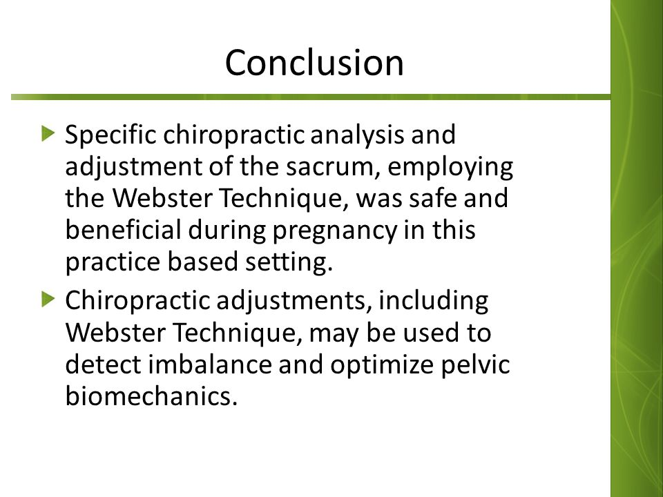 Conclusion Specific chiropractic analysis and adjustment of the sacrum, employing the Webster Technique, was safe and beneficial during pregnancy in this practice based setting.