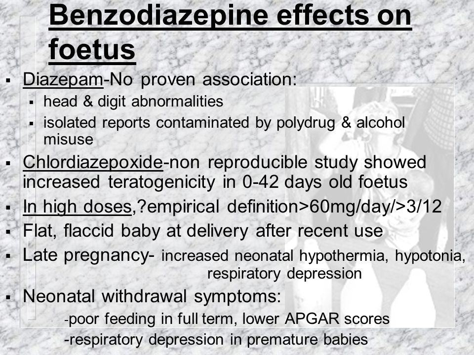Benzodiazepine effects on foetus  Diazepam-No proven association:  head & digit abnormalities  isolated reports contaminated by polydrug & alcohol