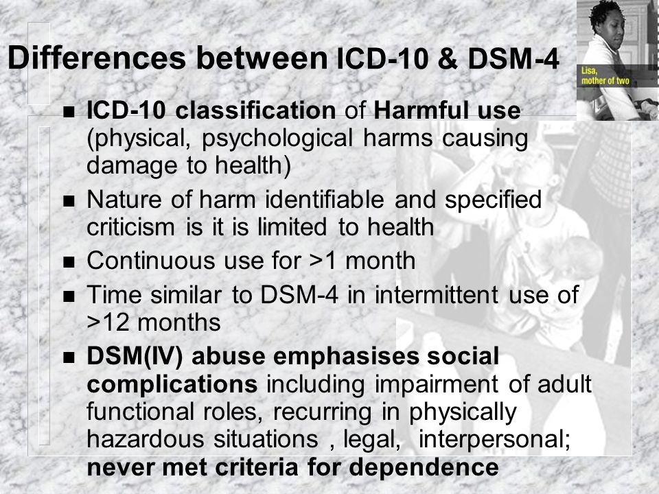 Differences between ICD-10 & DSM-4 n ICD-10 classification of Harmful use (physical, psychological harms causing damage to health) n Nature of harm id