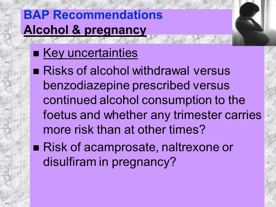 BAP Recommendations Alcohol & pregnancy n Key uncertainties n Risks of alcohol withdrawal versus benzodiazepine prescribed versus continued alcohol co