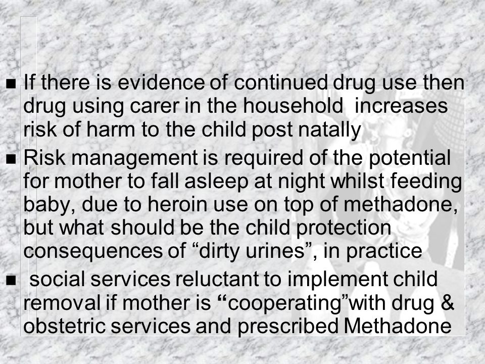 n If there is evidence of continued drug use then drug using carer in the household increases risk of harm to the child post natally n Risk management