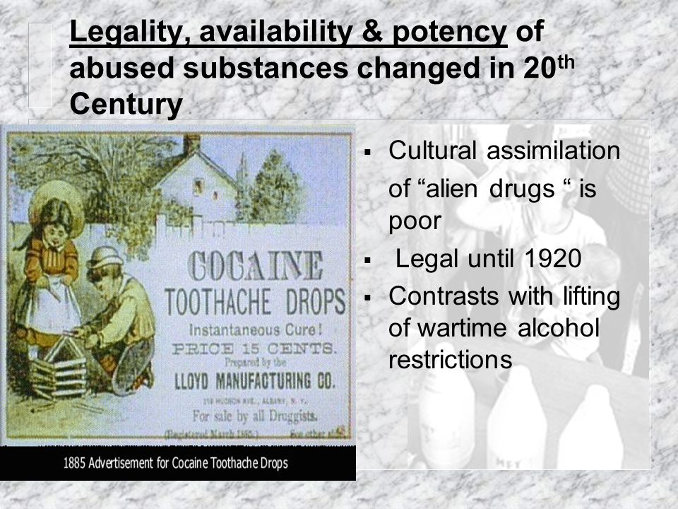 """Legality, availability & potency of abused substances changed in 20 th Century  Cultural assimilation of """"alien drugs """" is poor  Legal until 1920 """
