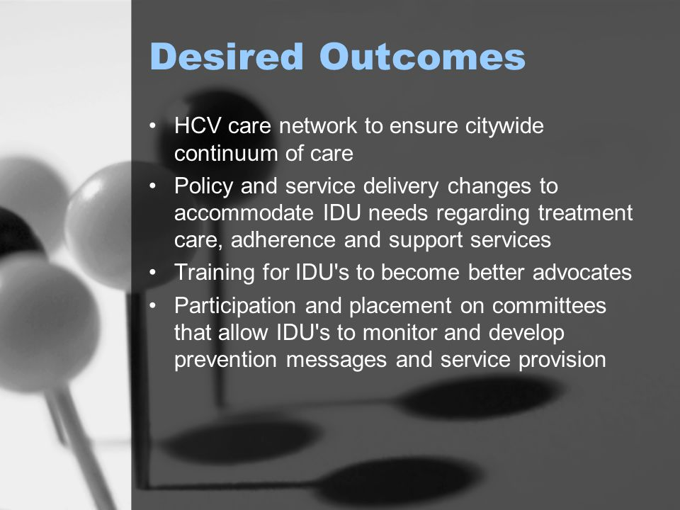 Desired Outcomes HCV care network to ensure citywide continuum of care Policy and service delivery changes to accommodate IDU needs regarding treatmen