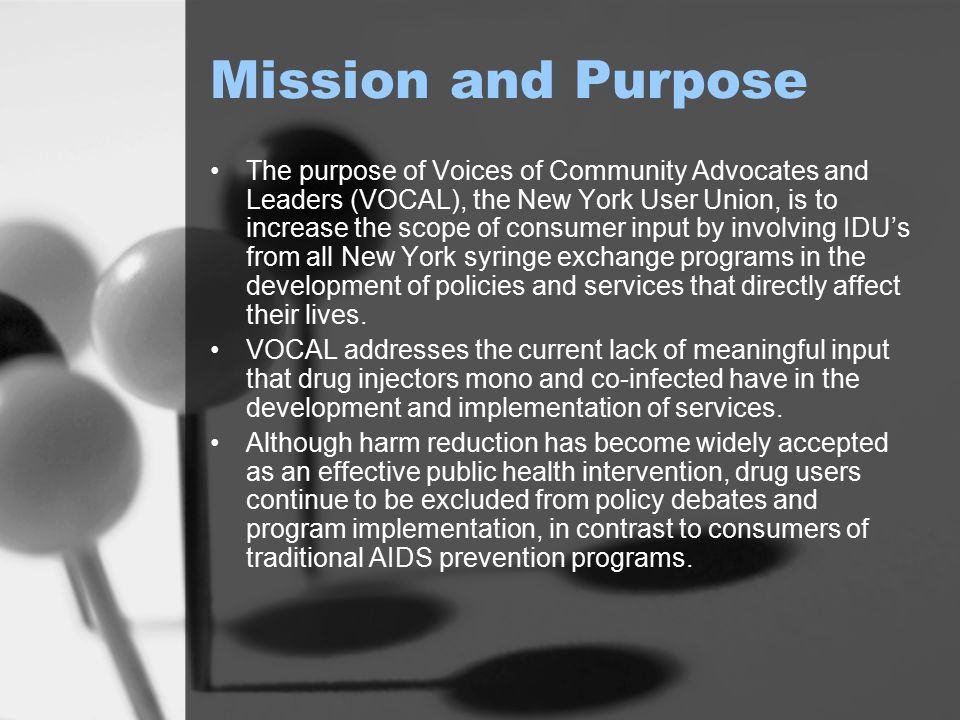 Mission and Purpose The purpose of Voices of Community Advocates and Leaders (VOCAL), the New York User Union, is to increase the scope of consumer in