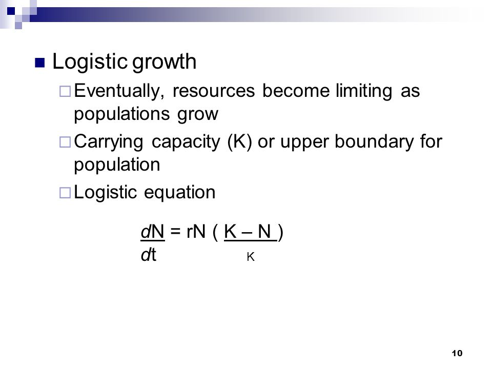 10 Logistic growth  Eventually, resources become limiting as populations grow  Carrying capacity (K) or upper boundary for population  Logistic equ