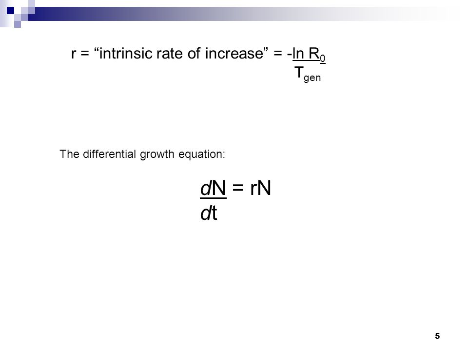 """5 r = """"intrinsic rate of increase"""" = -ln R 0 T gen The differential growth equation: dN = rN dt"""