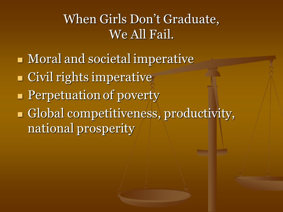 When Girls Don't Graduate, We All Fail. Moral and societal imperative Moral and societal imperative Civil rights imperative Civil rights imperative Pe
