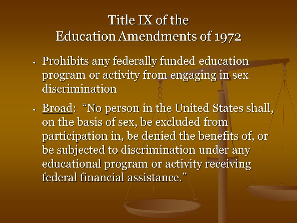 Title IX of the Education Amendments of 1972 Prohibits any federally funded education program or activity from engaging in sex discrimination Prohibits any federally funded education program or activity from engaging in sex discrimination Broad: No person in the United States shall, on the basis of sex, be excluded from participation in, be denied the benefits of, or be subjected to discrimination under any educational program or activity receiving federal financial assistance. Broad: No person in the United States shall, on the basis of sex, be excluded from participation in, be denied the benefits of, or be subjected to discrimination under any educational program or activity receiving federal financial assistance.