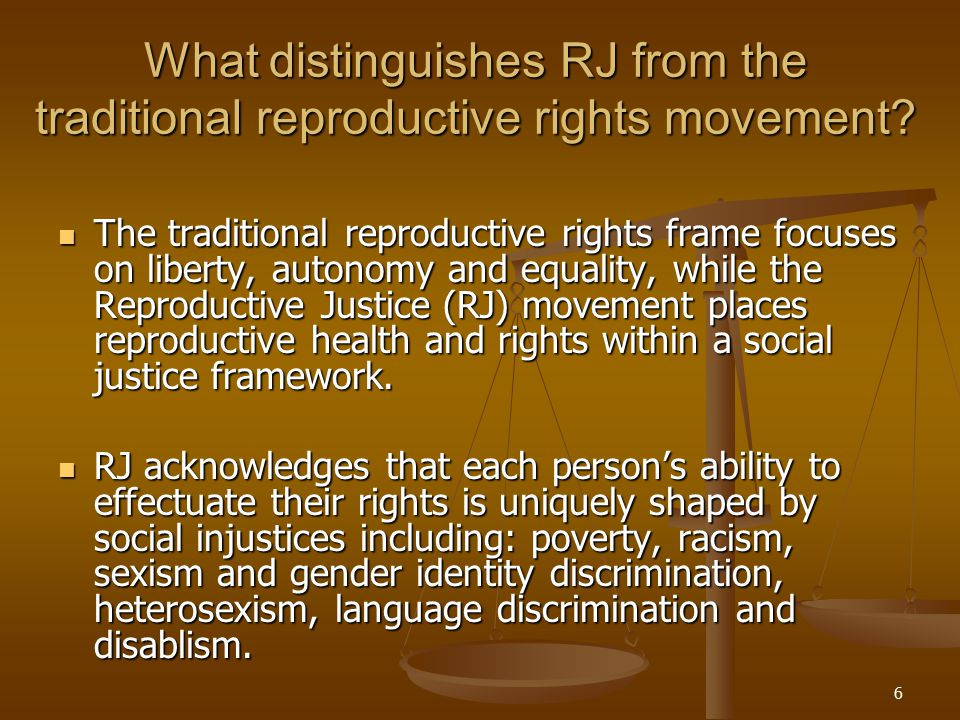 6 What distinguishes RJ from the traditional reproductive rights movement? The traditional reproductive rights frame focuses on liberty, autonomy and