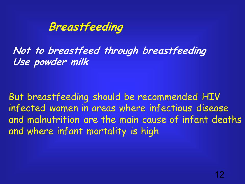 12 Breastfeeding Not to breastfeed through breastfeeding Use powder milk But breastfeeding should be recommended HIV infected women in areas where infectious disease and malnutrition are the main cause of infant deaths and where infant mortality is high