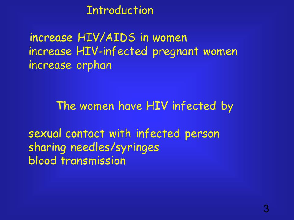 3 Introduction increase HIV/AIDS in women increase HIV-infected pregnant women increase orphan The women have HIV infected by sexual contact with infected person sharing needles/syringes blood transmission