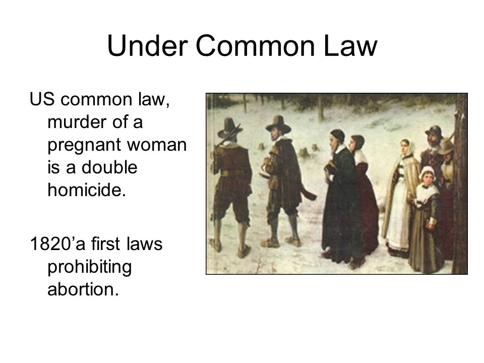 Under Common Law US common law, murder of a pregnant woman is a double homicide.