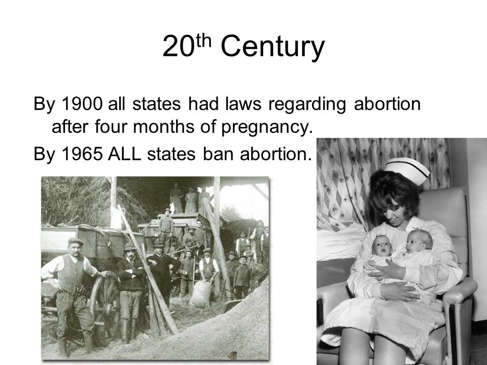 20 th Century By 1900 all states had laws regarding abortion after four months of pregnancy.