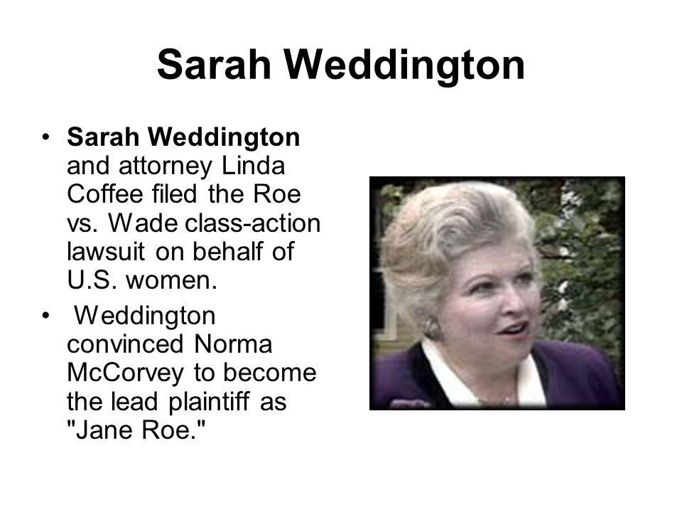 Sarah Weddington Sarah Weddington and attorney Linda Coffee filed the Roe vs. Wade class-action lawsuit on behalf of U.S. women. Weddington convinced