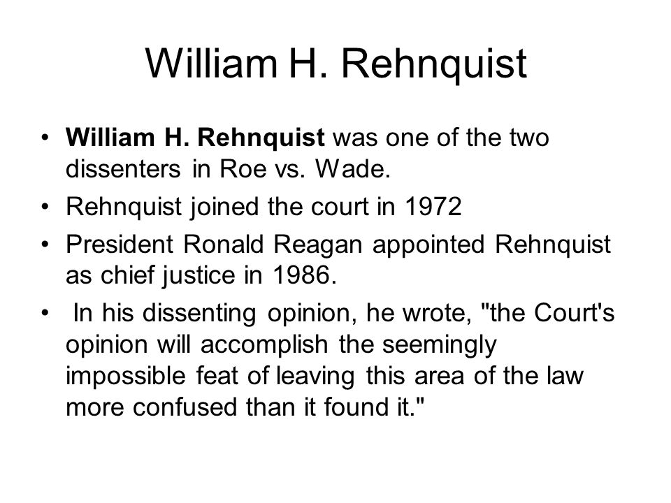 William H. Rehnquist William H. Rehnquist was one of the two dissenters in Roe vs.