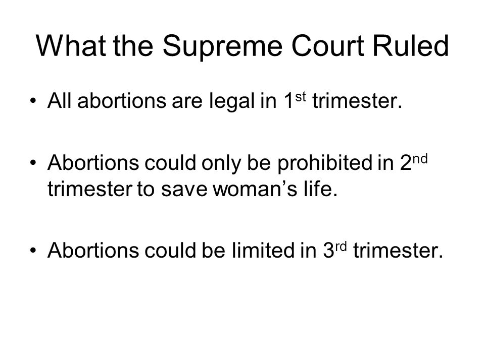 What the Supreme Court Ruled All abortions are legal in 1 st trimester.