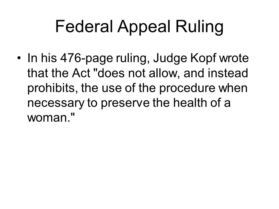 Federal Appeal Ruling In his 476-page ruling, Judge Kopf wrote that the Act does not allow, and instead prohibits, the use of the procedure when necessary to preserve the health of a woman.