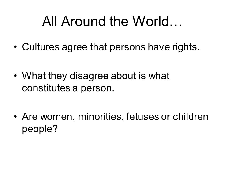 All Around the World… Cultures agree that persons have rights.