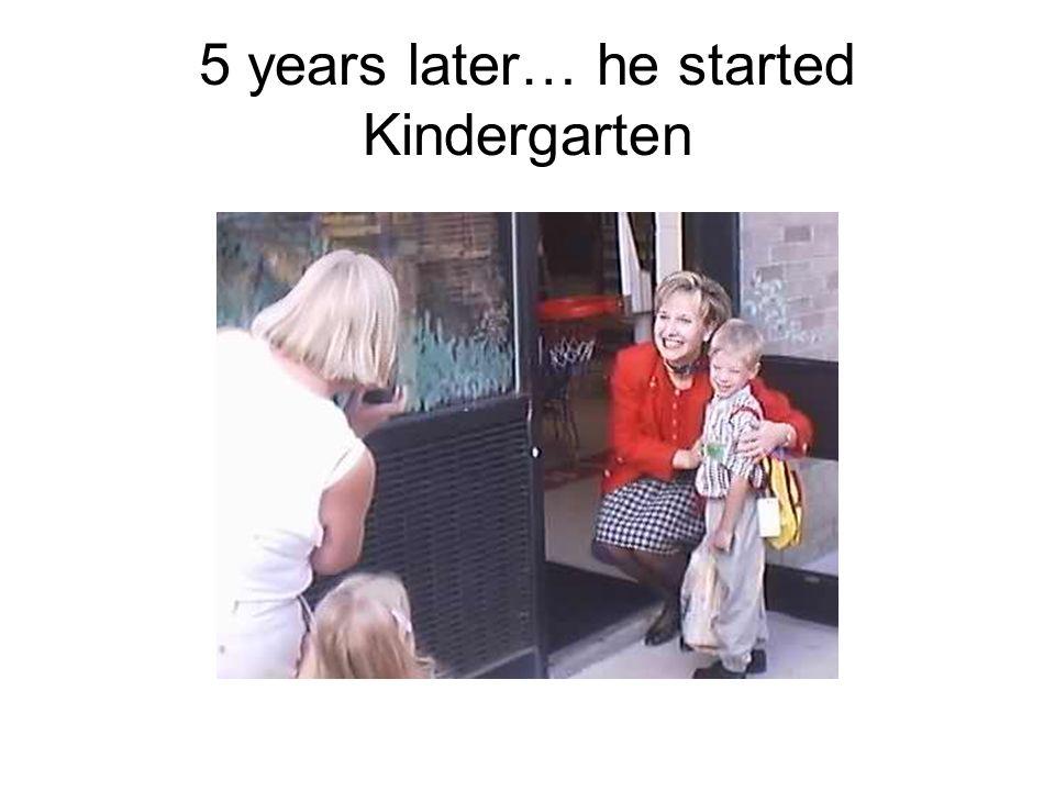 5 years later… he started Kindergarten
