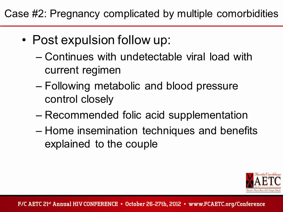 Case #2: Pregnancy complicated by multiple comorbidities Post expulsion follow up: –Continues with undetectable viral load with current regimen –Following metabolic and blood pressure control closely –Recommended folic acid supplementation –Home insemination techniques and benefits explained to the couple