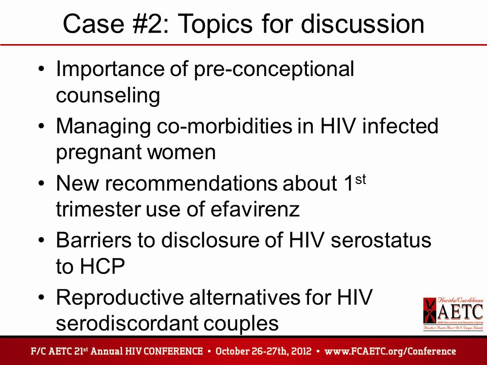 Case #2: Topics for discussion Importance of pre-conceptional counseling Managing co-morbidities in HIV infected pregnant women New recommendations about 1 st trimester use of efavirenz Barriers to disclosure of HIV serostatus to HCP Reproductive alternatives for HIV serodiscordant couples