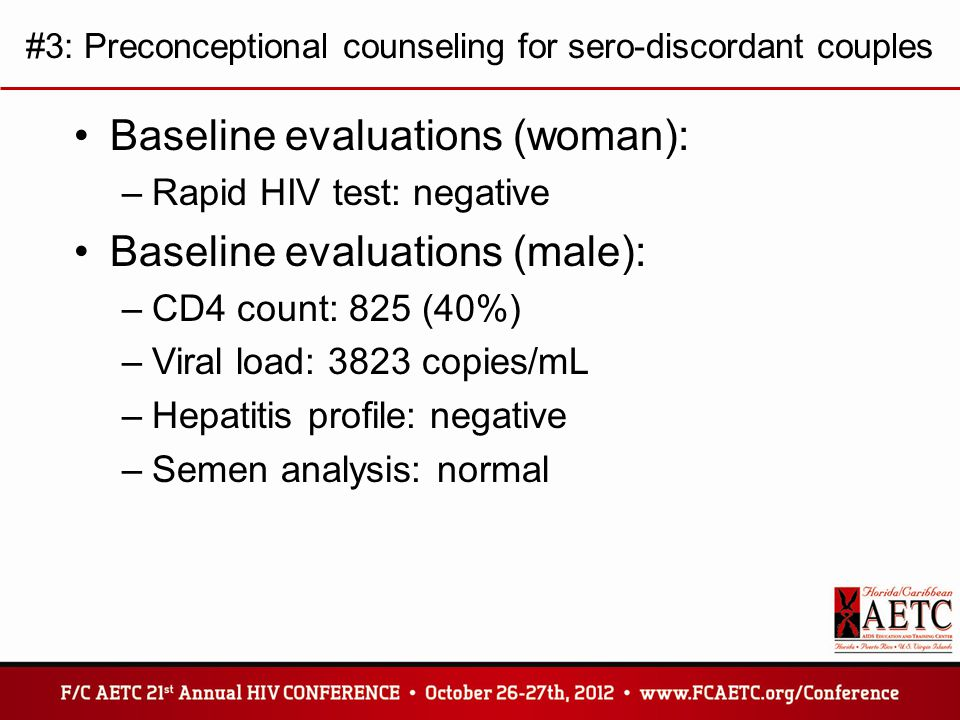 #3: Preconceptional counseling for sero-discordant couples Baseline evaluations (woman): –Rapid HIV test: negative Baseline evaluations (male): –CD4 count: 825 (40%) –Viral load: 3823 copies/mL –Hepatitis profile: negative –Semen analysis: normal