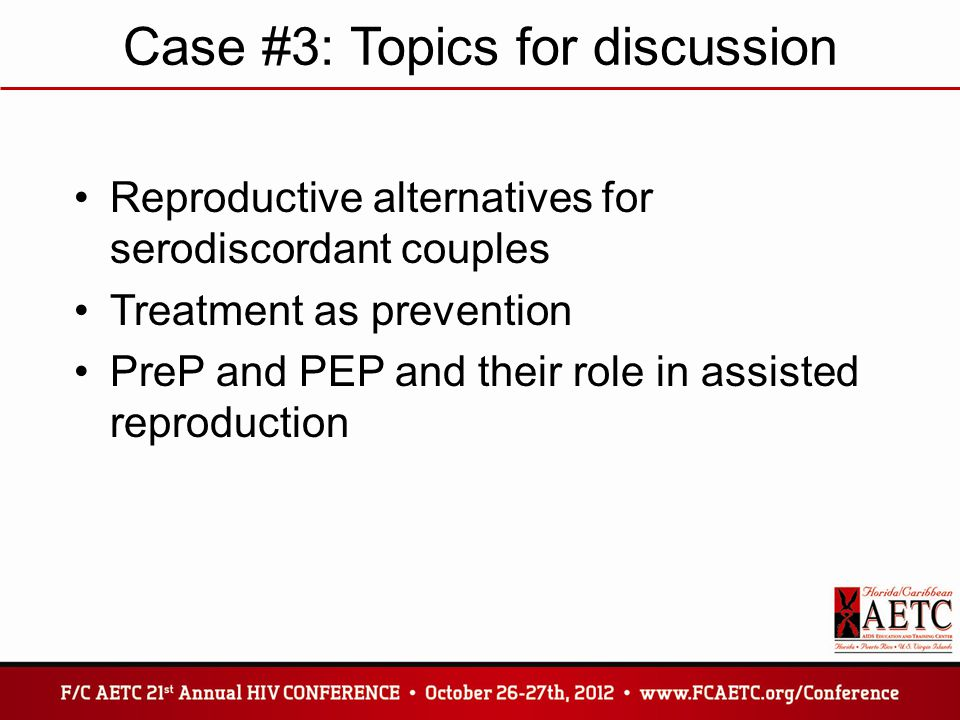 Case #3: Topics for discussion Reproductive alternatives for serodiscordant couples Treatment as prevention PreP and PEP and their role in assisted reproduction