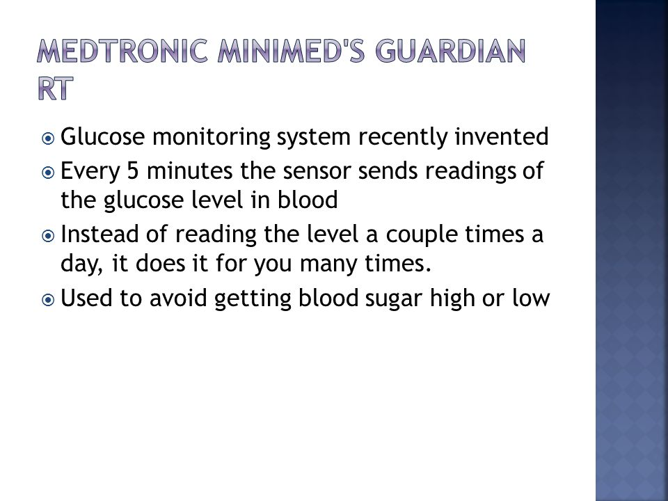  Glucose monitoring system recently invented  Every 5 minutes the sensor sends readings of the glucose level in blood  Instead of reading the level a couple times a day, it does it for you many times.