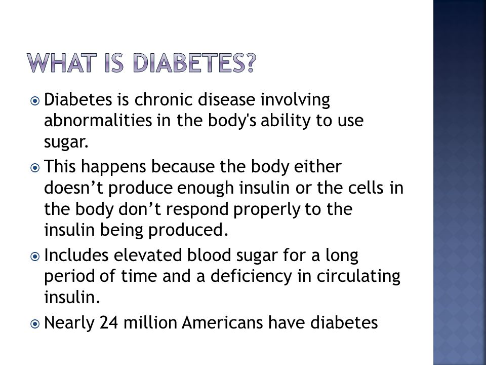  Diabetes is chronic disease involving abnormalities in the body s ability to use sugar.